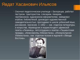 Явдат Хасанович Ильясов Окончил педагогическое училище г. Белорецка, работал