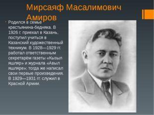 Мирсаяф Масалимович Амиров Родился в семье крестьянина-бедняка. В 1926 г. при