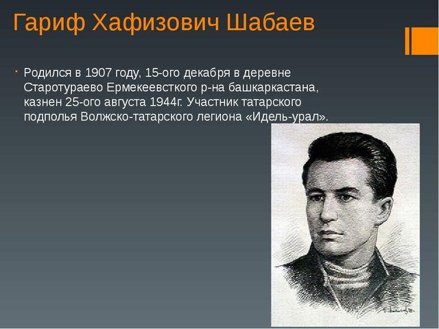 Гариф Хафизович Шабаев Родился в 1907 году, 15-ого декабря в деревне Старотур...