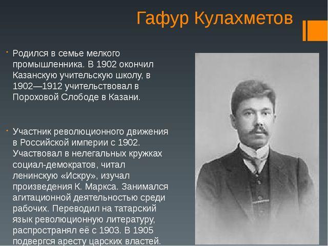 Гафур Кулахметов Родился в семье мелкого промышленника. В 1902 окончил Казанс...