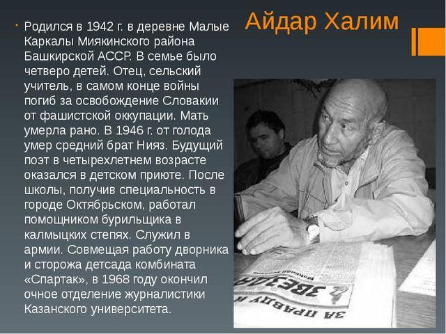 Айдар Халим Родился в 1942 г. в деревне Малые Каркалы Миякинского района Башк...