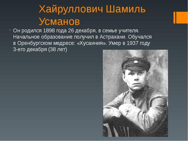Хайруллович Шамиль Усманов Он родился 1898 года 26 декабря, в семье учителя....