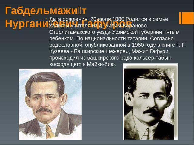 Габдельмажи́т Нургани́евич Гафу́ров Дата рождения: 20 июля 1880.Родился в сем...