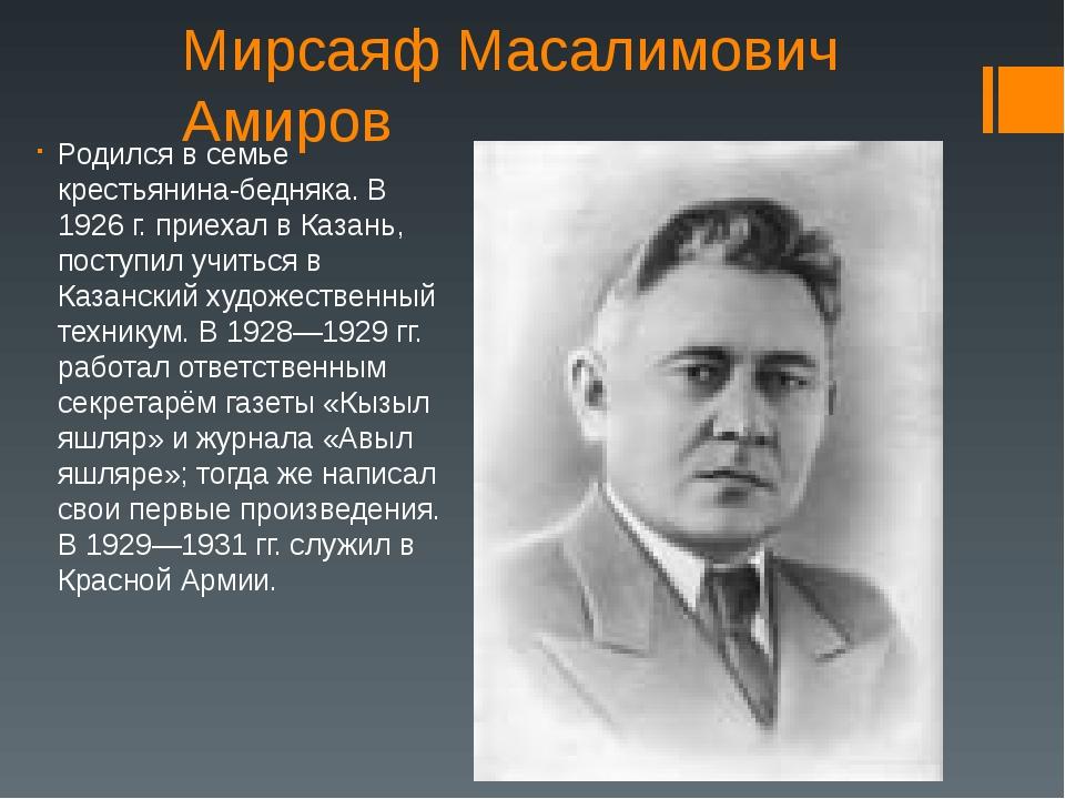 Мирсаяф Масалимович Амиров Родился в семье крестьянина-бедняка. В 1926 г. при...