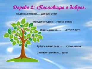 Дерево 2: «Пословицы о добре». На добрый привет…. Спасибо – великое… Про добр