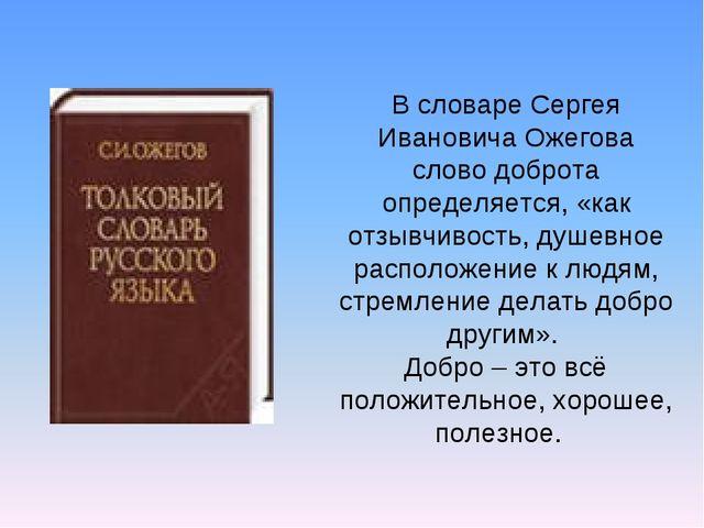 В словаре Сергея Ивановича Ожегова слово доброта определяется, «как отзывчиво...