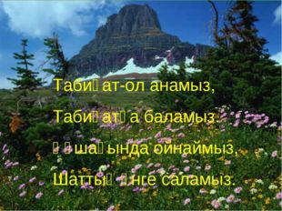 Табиғат-ол анамыз, Табиғатқа баламыз. Құшағында ойнаймыз, Шаттық әнге саламыз.