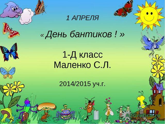 1 АПРЕЛЯ « День бантиков ! » 1-Д класс Маленко С.Л. 2014/2015 уч.г.