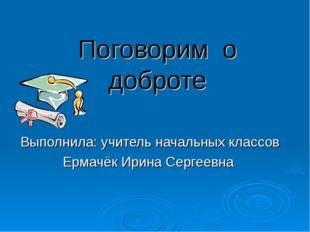 Поговорим о доброте Выполнила: учитель начальных классов Ермачёк Ирина Сергее