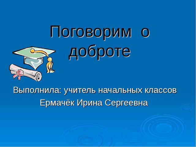 Поговорим о доброте Выполнила: учитель начальных классов Ермачёк Ирина Сергее...