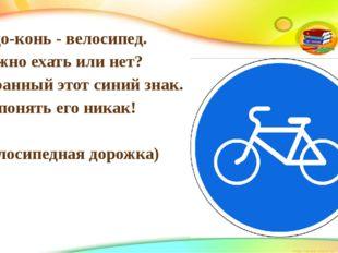 Чудо-конь - велосипед. Можно ехать или нет? Странный этот синий знак. Не поня