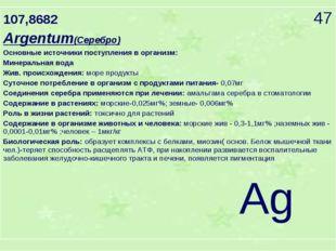107,8682 47 Argentum(Серебро) Основные источники поступления в организм: Мине