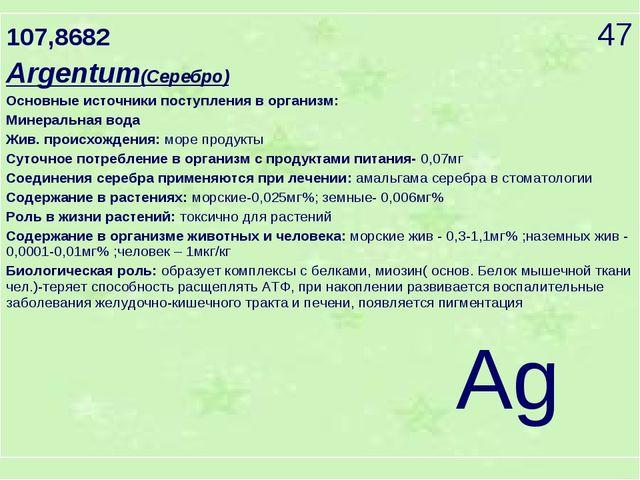 107,8682 47 Argentum(Серебро) Основные источники поступления в организм: Мине...