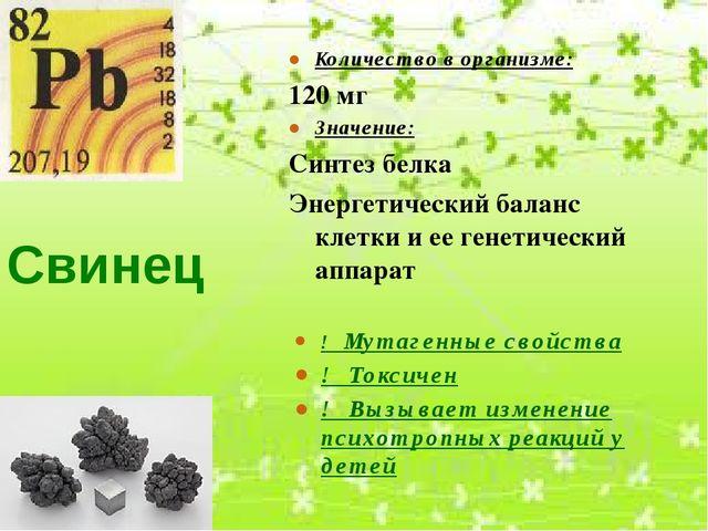 Свинец Количество в организме: 120 мг Значение: Синтез белка Энергетический б...