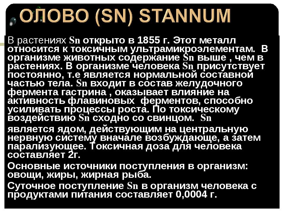В растениях Sn открыто в 1855 г. Этот металл относится к токсичным ультрамикр...
