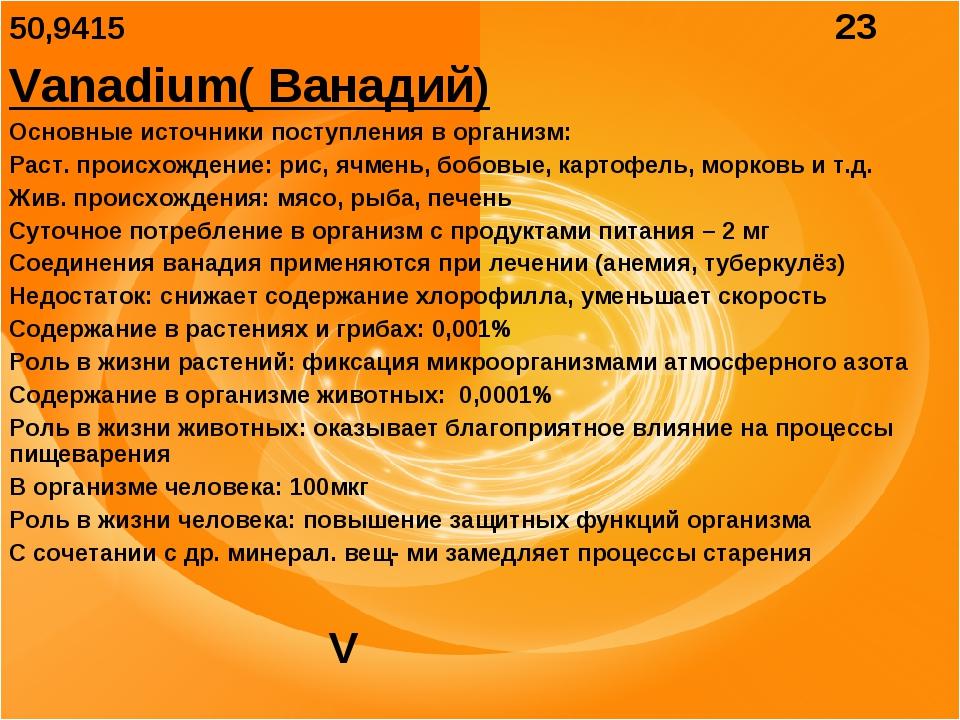 50,9415 23 Vanadium( Ванадий) Основные источники поступления в организм: Раст...