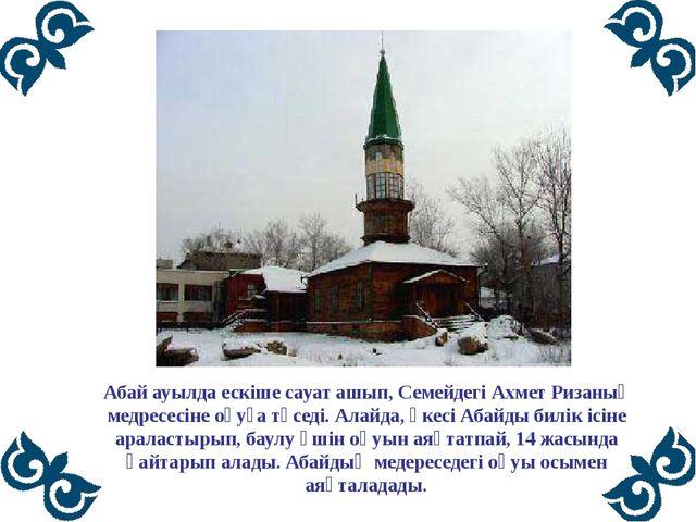 Абай ауылда ескіше сауат ашып, Семейдегі Ахмет Ризаның медресесіне оқуға түс...