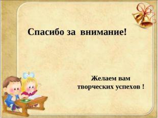 Спасибо за внимание! Желаем вам творческих успехов !