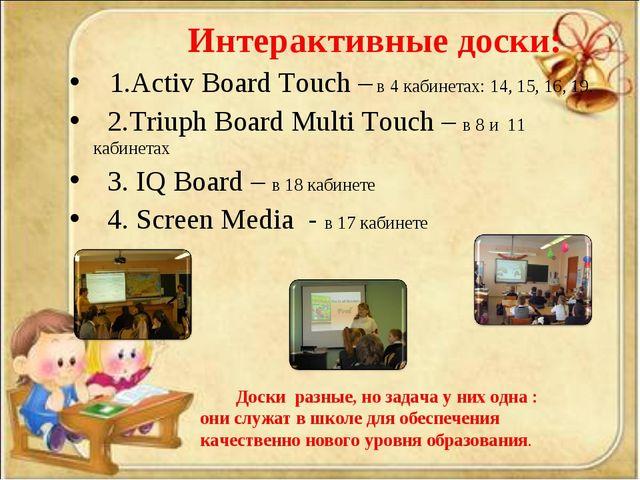 Интерактивные доски: 1.Activ Board Touch – в 4 кабинетах: 14, 15, 16, 19. 2....