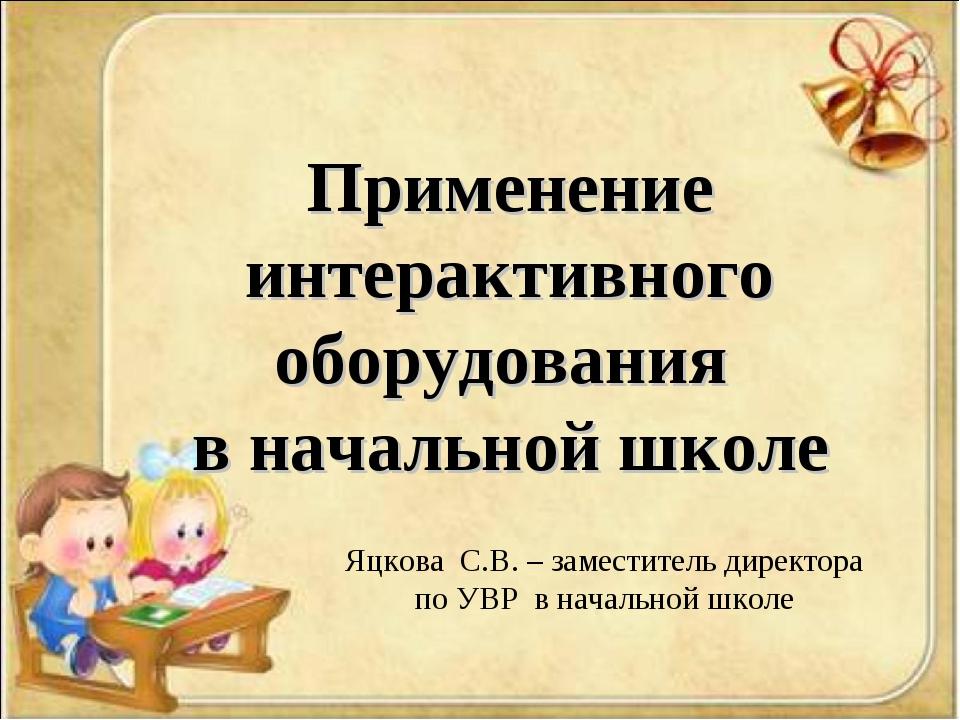 Применение интерактивного оборудования в начальной школе Яцкова С.В. – замес...
