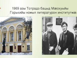 1969 азы Тотрадз бацыд Мæскуыйы Горькийы номыл литературон институтмæ.