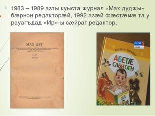 1983 – 1989 азты куыста журнал «Мах дуджы» бæрнон редакторæй, 1992 азæй фæст