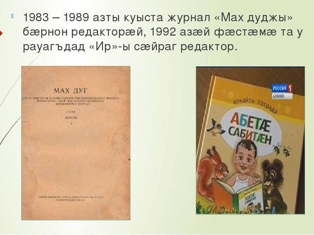 1983 – 1989 азты куыста журнал «Мах дуджы» бæрнон редакторæй, 1992 азæй фæст...