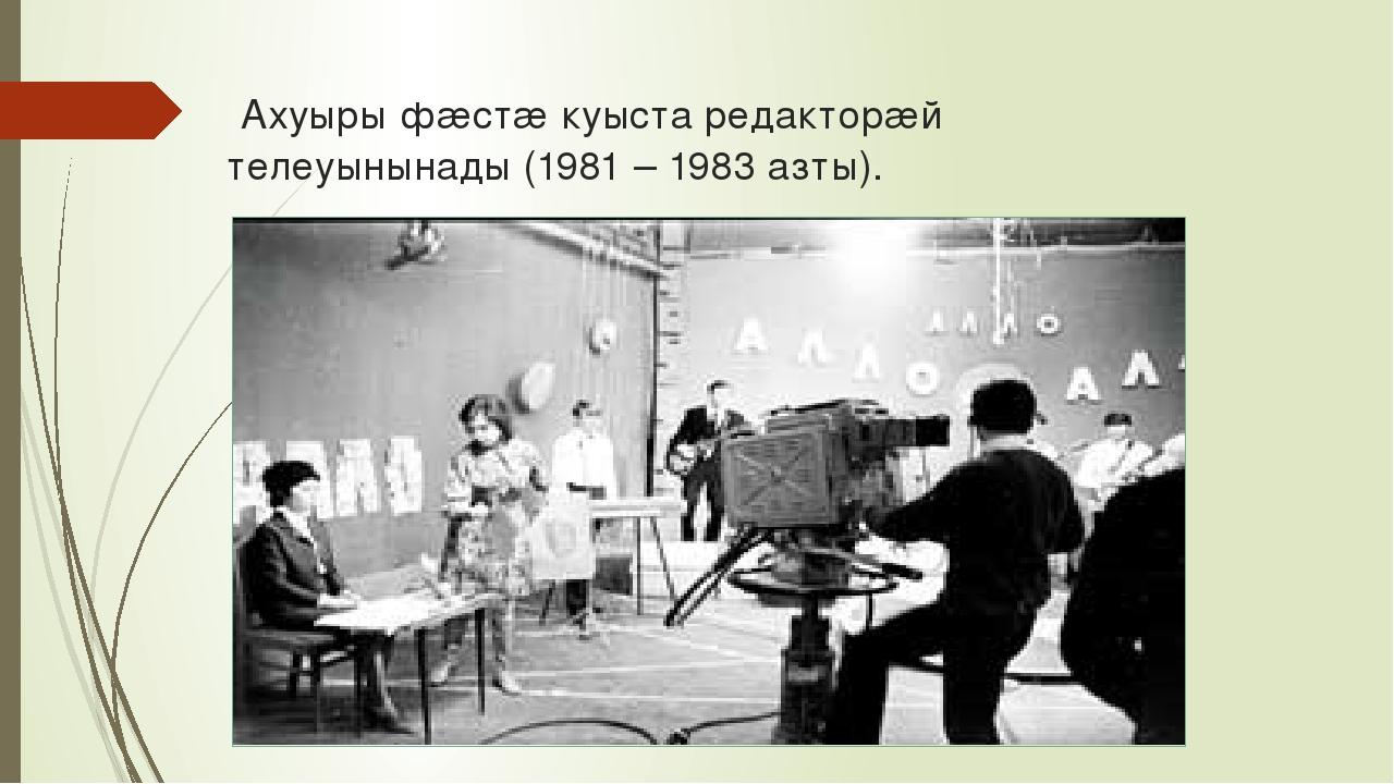 Ахуыры фæстæ куыста редакторæй телеуынынады (1981 – 1983 азты).