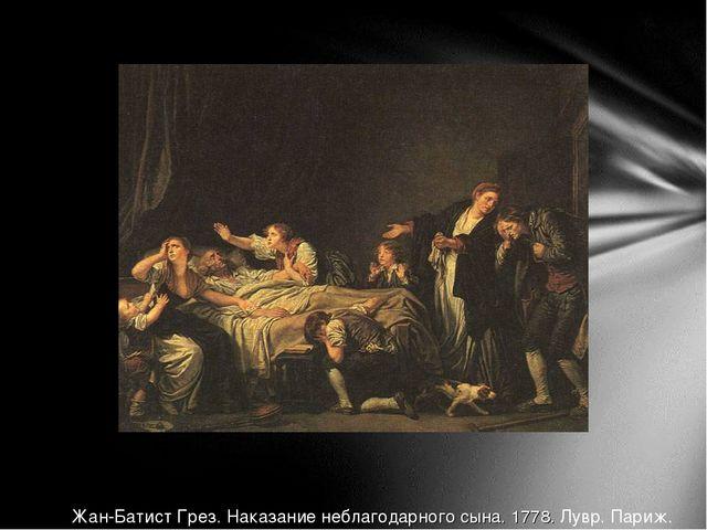 Жан-Батист Грез. Наказание неблагодарного сына. 1778. Лувр. Париж.