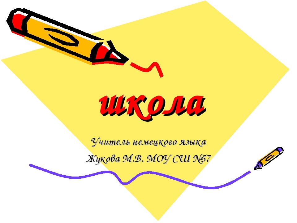 школа Учитель немецкого языка Жукова М.В. МОУ СШ №57