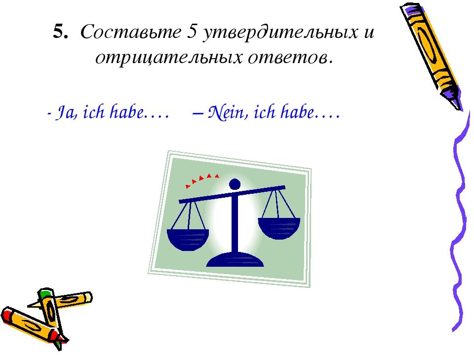 5. Составьте 5 утвердительных и отрицательных ответов. - Ja, ich habe…. – Nei...