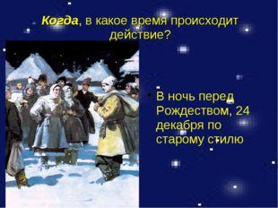 Когда, в какое время происходит действие? В ночь перед Рождеством, 24 декабря