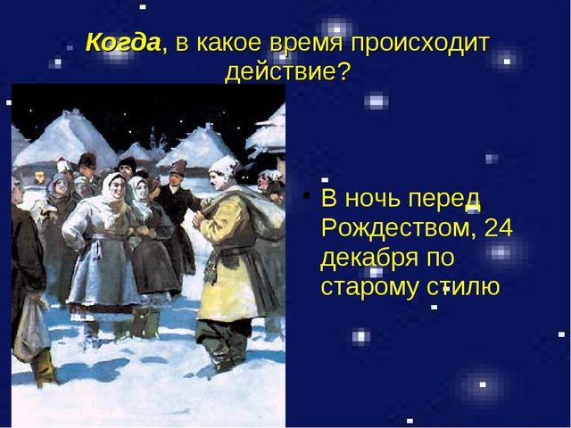 Когда, в какое время происходит действие? В ночь перед Рождеством, 24 декабря...