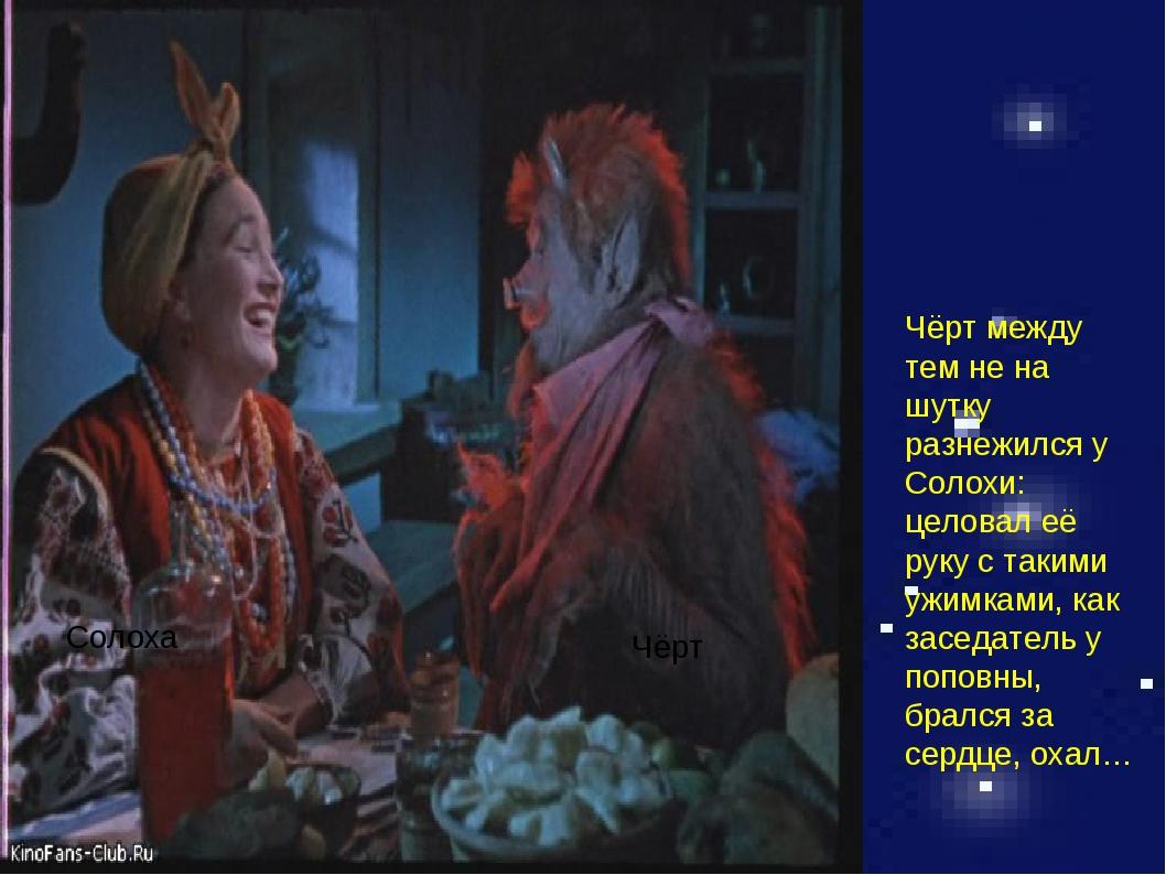 Солоха Чёрт Чёрт между тем не на шутку разнежился у Солохи: целовал её руку с...
