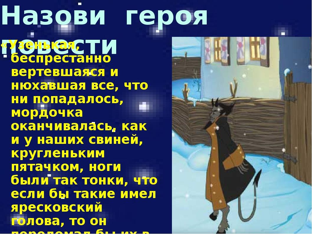 Назови героя повести «Узенькая, беспрестанно вертевшаяся и нюхавшая все, что...