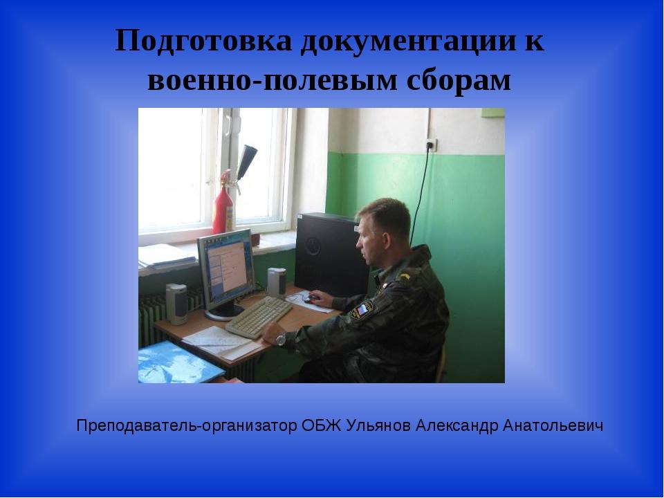 Подготовка документации к военно-полевым сборам Преподаватель-организатор ОБЖ...