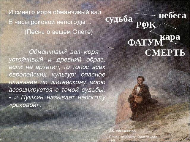 И синего моря обманчивый вал В часы роковой непогоды… (Песнь о вещем Олеге)...
