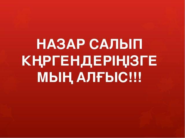 НАЗАР САЛЫП КҢРГЕНДЕРІҢІЗГЕ МЫҢ АЛҒЫС!!!