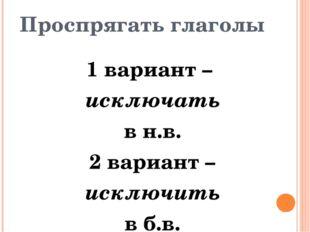 Проспрягать глаголы 1 вариант – исключать в н.в. 2 вариант – исключить в б.в.