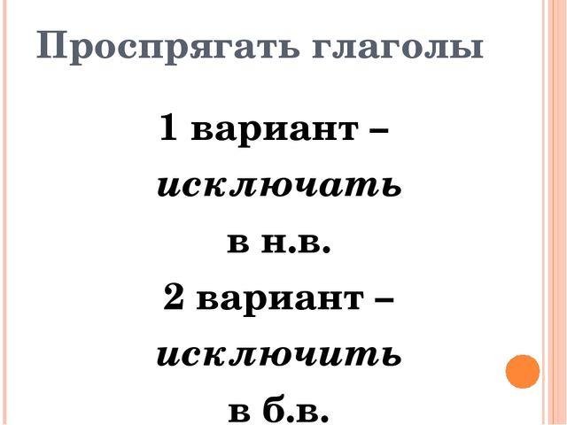 Проспрягать глаголы 1 вариант – исключать в н.в. 2 вариант – исключить в б.в....
