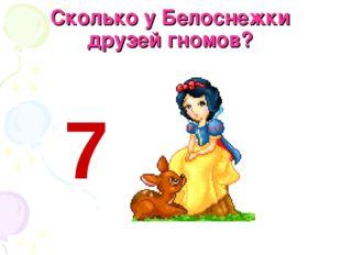 Сколько у Белоснежки друзей гномов? 7