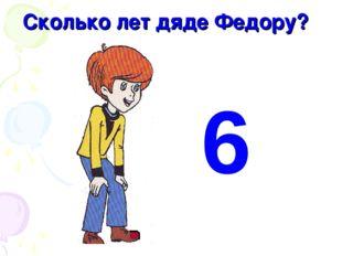 Сколько лет дяде Федору? 6