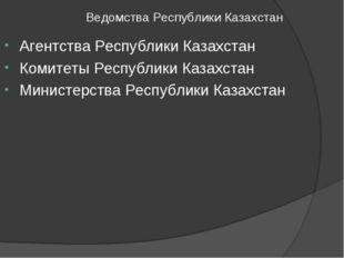 Ведомства Республики Казахстан Агентства Республики Казахстан Комитеты Респу