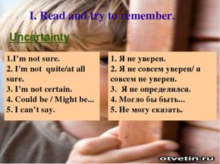 I. Read and try to remember. 1. Я не уверен. 2. Я не совсем уверен/ я совсем