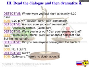 III. Read the dialogue and then dramatize it. DETECTIVE: Where were you last