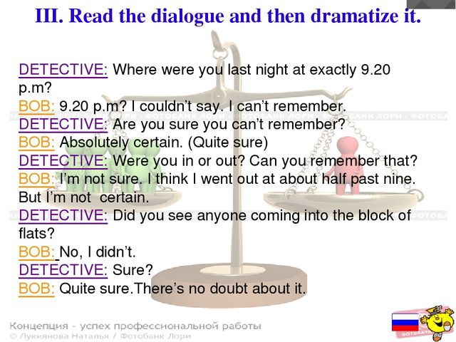 III. Read the dialogue and then dramatize it. DETECTIVE: Where were you last...