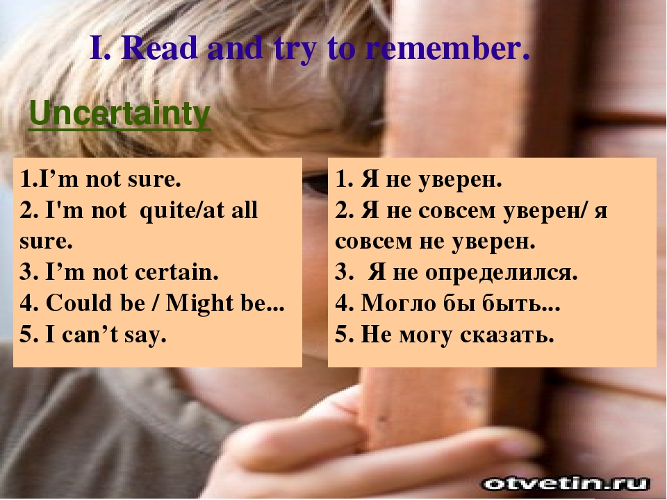 I. Read and try to remember. 1. Я не уверен. 2. Я не совсем уверен/ я совсем...