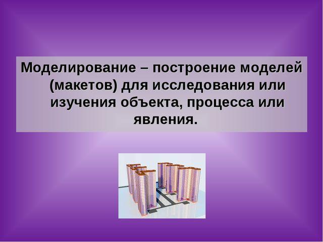 Моделирование – построение моделей (макетов) для исследования или изучения об...