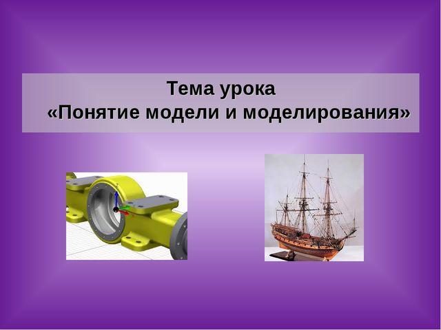 Тема урока «Понятие модели и моделирования»