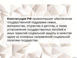 Конституция РФ провозглашает обеспечение государственной поддержки семьи, мат